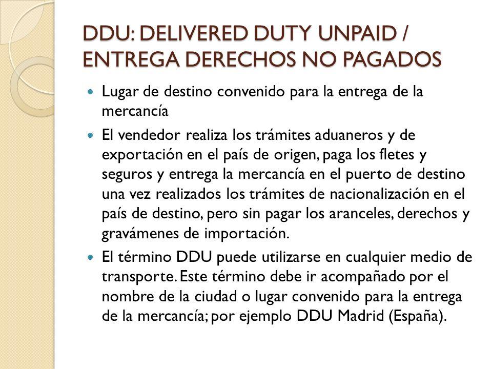 DDU: DELIVERED DUTY UNPAID / ENTREGA DERECHOS NO PAGADOS Lugar de destino convenido para la entrega de la mercancía El vendedor realiza los trámites a