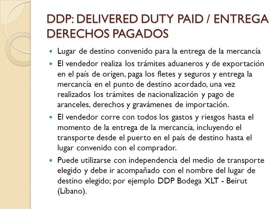 DDP: DELIVERED DUTY PAID / ENTREGA DERECHOS PAGADOS Lugar de destino convenido para la entrega de la mercancía El vendedor realiza los trámites aduane