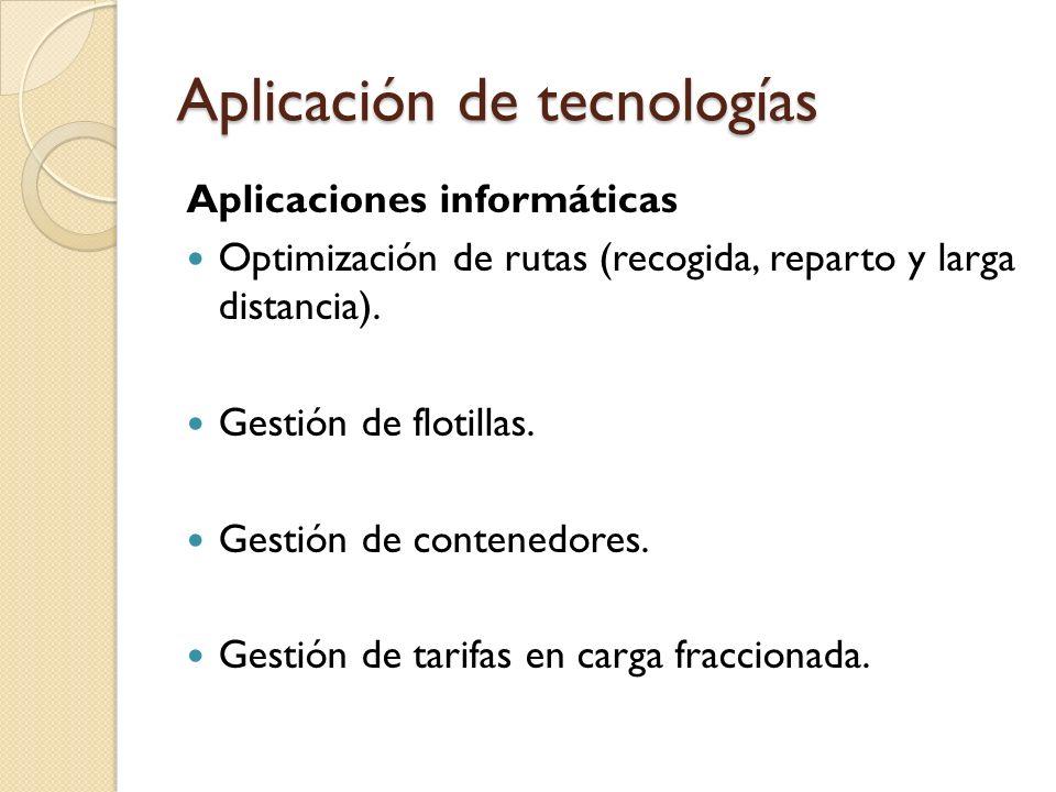 Aplicación de tecnologías Aplicaciones informáticas Optimización de rutas (recogida, reparto y larga distancia). Gestión de flotillas. Gestión de cont