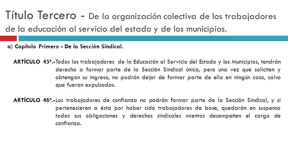 Título Tercero - De la organización colectiva de los trabajadores de la educación al servicio del estado y de los municipios. a) Capitulo Primero - De