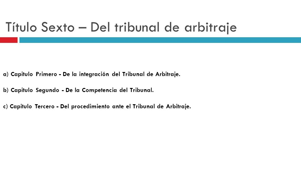 Título Sexto – Del tribunal de arbitraje a) Capitulo Primero - De la integración del Tribunal de Arbitraje. b) Capitulo Segundo - De la Competencia de