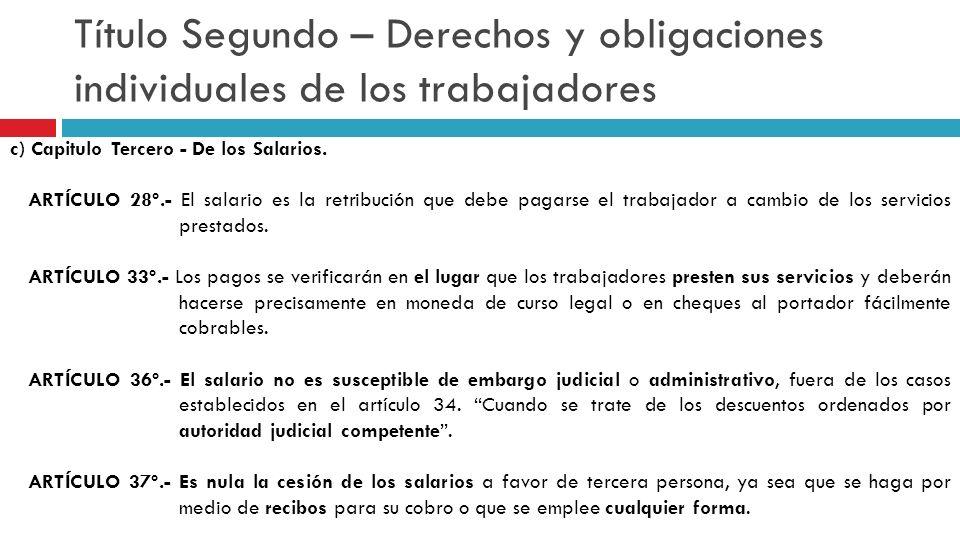 Título Segundo – Derechos y obligaciones individuales de los trabajadores c) Capitulo Tercero - De los Salarios. ARTÍCULO 28º.- El salario es la retri