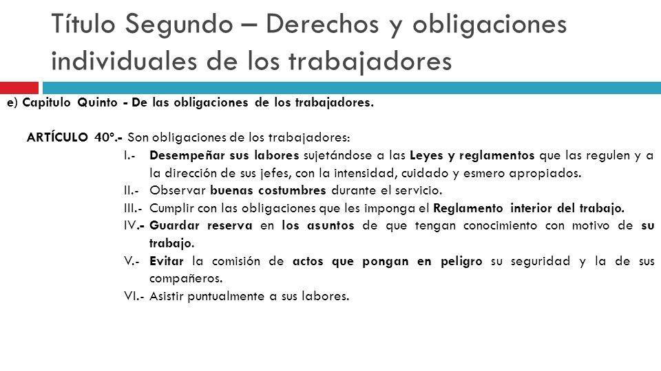 Título Segundo – Derechos y obligaciones individuales de los trabajadores e) Capitulo Quinto - De las obligaciones de los trabajadores. ARTÍCULO 40º.-