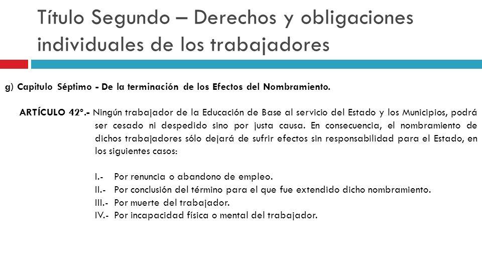 Título Segundo – Derechos y obligaciones individuales de los trabajadores g) Capitulo Séptimo - De la terminación de los Efectos del Nombramiento. ART