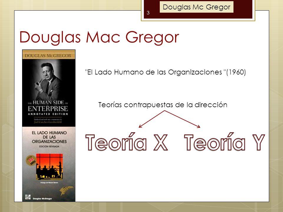 Douglas Mac Gregor 3 El Lado Humano de las Organizaciones (1960) Teorías contrapuestas de la dirección Douglas Mc Gregor