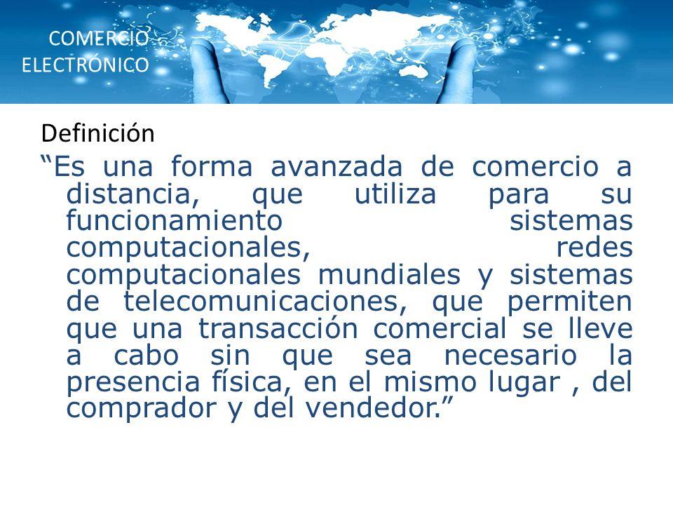 COMERCIO ELECTRÓNICO Definición Es una forma avanzada de comercio a distancia, que utiliza para su funcionamiento sistemas computacionales, redes comp