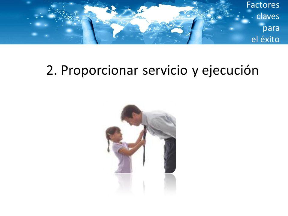 Factores claves para el éxito 2. Proporcionar servicio y ejecución