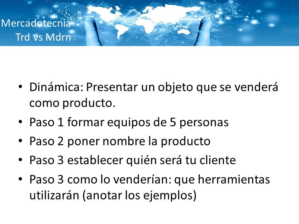 Mercadotecnia Trd vs Mdrn Dinámica: Presentar un objeto que se venderá como producto. Paso 1 formar equipos de 5 personas Paso 2 poner nombre la produ