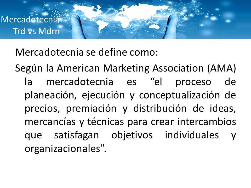 Mercadotecnia Trd vs Mdrn Mercadotecnia se define como: Según la American Marketing Association (AMA) la mercadotecnia es el proceso de planeación, ej