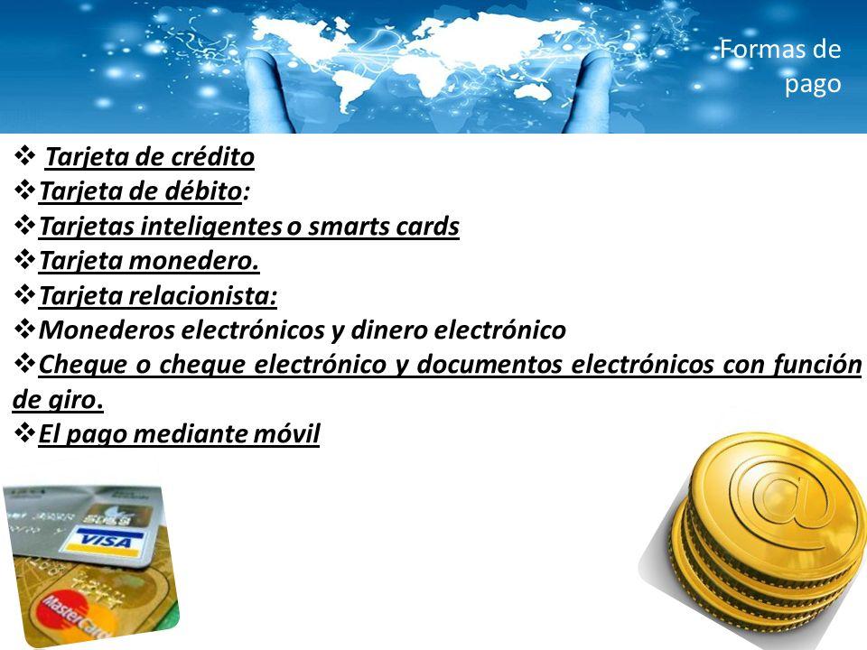 Formas de pago Tarjeta de crédito Tarjeta de débito: Tarjetas inteligentes o smarts cards Tarjeta monedero. Tarjeta relacionista: Monederos electrónic