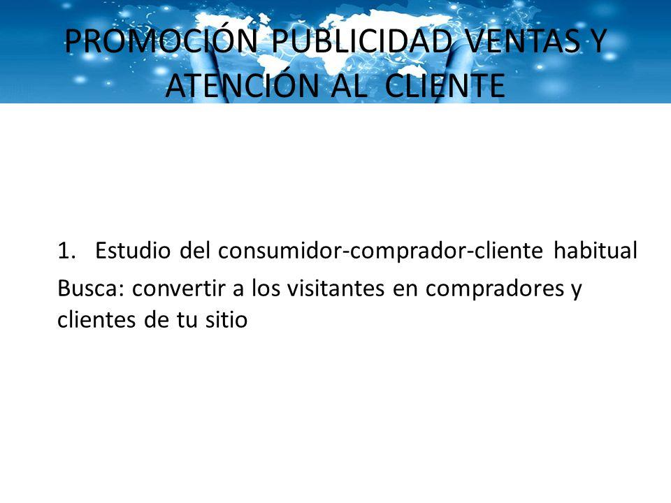 PROMOCIÓN PUBLICIDAD VENTAS Y ATENCIÓN AL CLIENTE 1.Estudio del consumidor-comprador-cliente habitual Busca: convertir a los visitantes en compradores