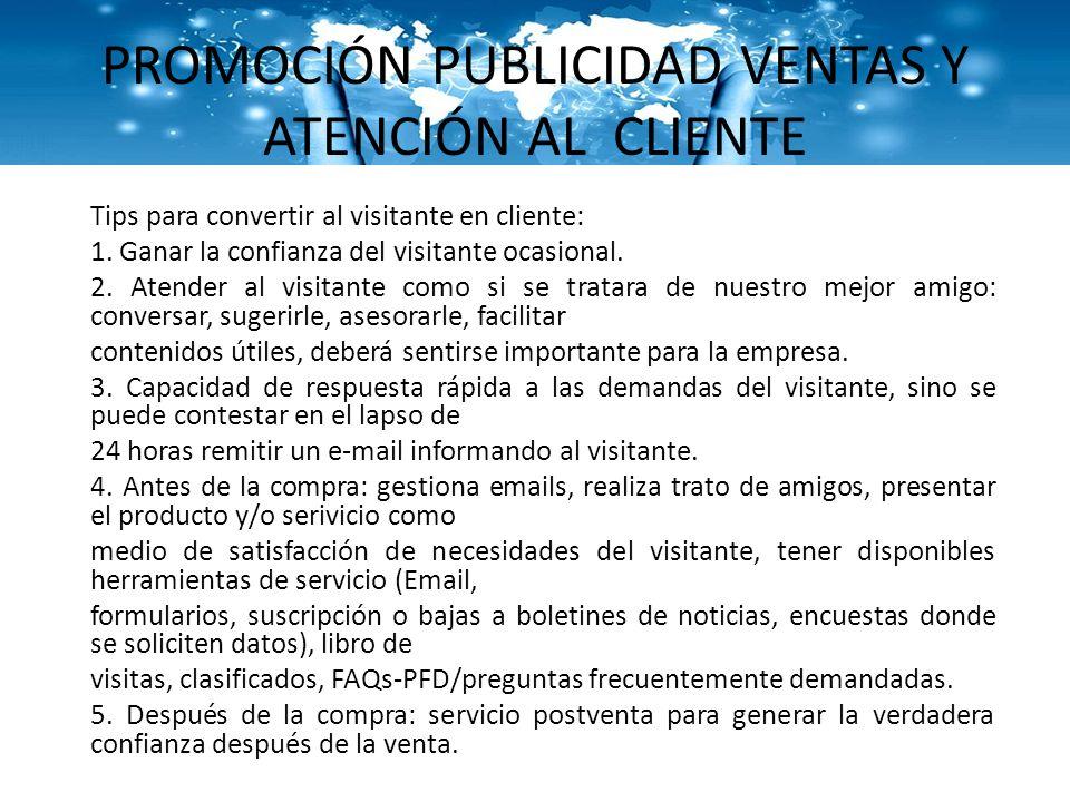 PROMOCIÓN PUBLICIDAD VENTAS Y ATENCIÓN AL CLIENTE Tips para convertir al visitante en cliente: 1. Ganar la confianza del visitante ocasional. 2. Atend