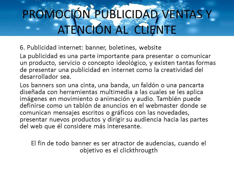 PROMOCIÓN PUBLICIDAD VENTAS Y ATENCIÓN AL CLIENTE 6. Publicidad internet: banner, boletines, website La publicidad es una parte importante para presen