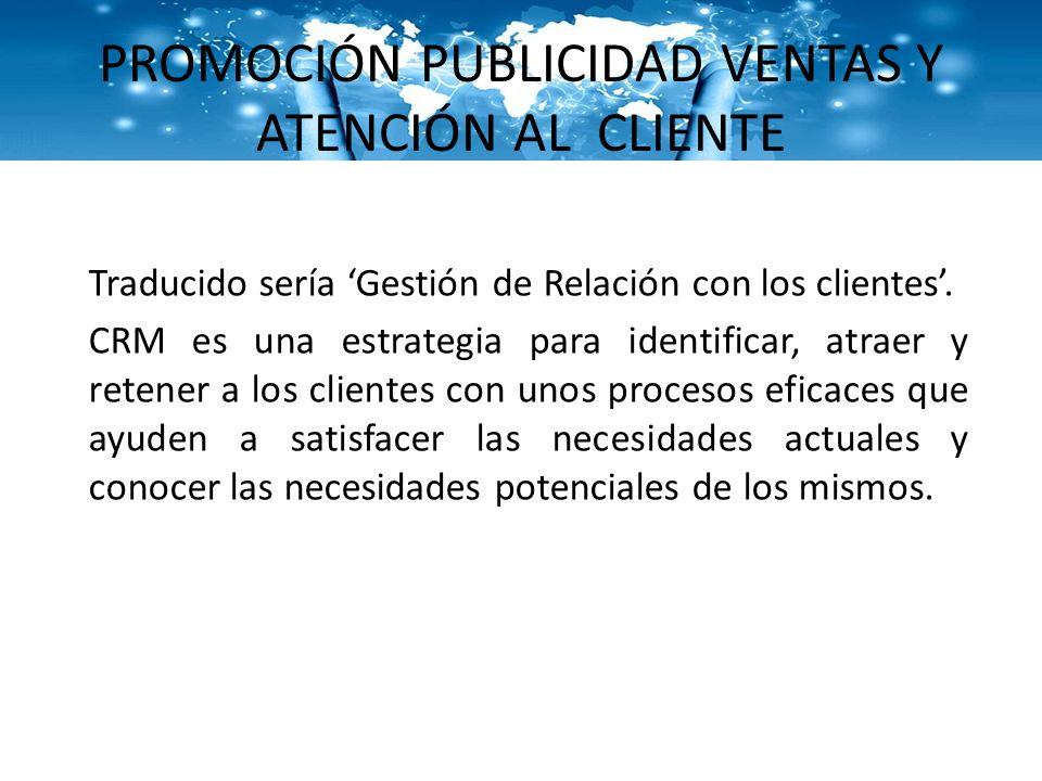 PROMOCIÓN PUBLICIDAD VENTAS Y ATENCIÓN AL CLIENTE Traducido sería Gestión de Relación con los clientes. CRM es una estrategia para identificar, atraer