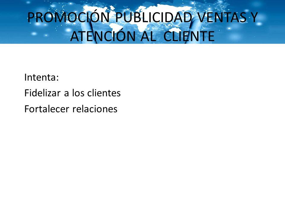 PROMOCIÓN PUBLICIDAD VENTAS Y ATENCIÓN AL CLIENTE Intenta: Fidelizar a los clientes Fortalecer relaciones