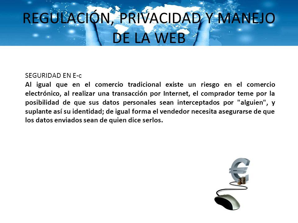 REGULACIÓN, PRIVACIDAD Y MANEJO DE LA WEB SEGURIDAD EN E-c Al igual que en el comercio tradicional existe un riesgo en el comercio electrónico, al rea