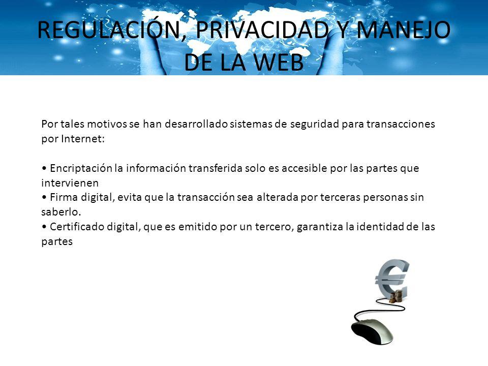 REGULACIÓN, PRIVACIDAD Y MANEJO DE LA WEB Por tales motivos se han desarrollado sistemas de seguridad para transacciones por Internet: Encriptación la