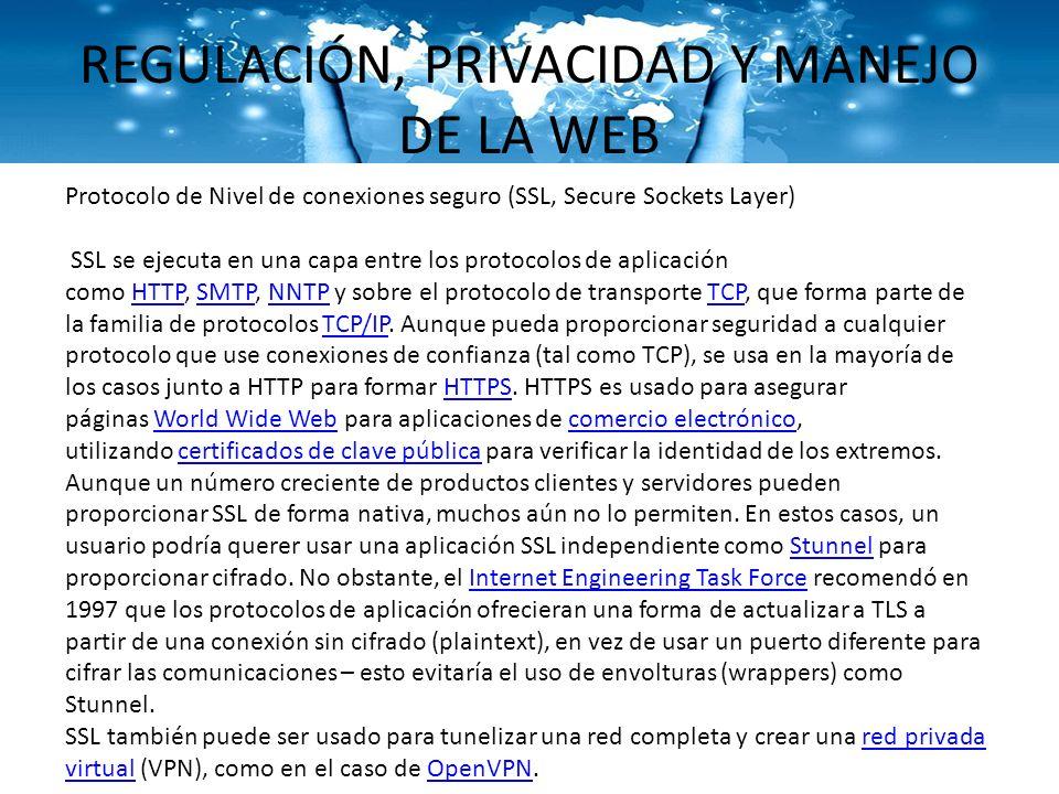 REGULACIÓN, PRIVACIDAD Y MANEJO DE LA WEB Protocolo de Nivel de conexiones seguro (SSL, Secure Sockets Layer) SSL se ejecuta en una capa entre los pro