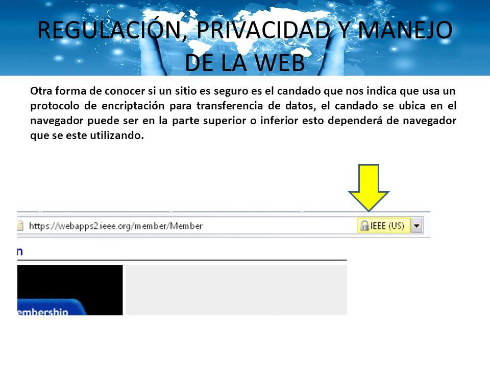 REGULACIÓN, PRIVACIDAD Y MANEJO DE LA WEB Otra forma de conocer si un sitio es seguro es el candado que nos indica que usa un protocolo de encriptació