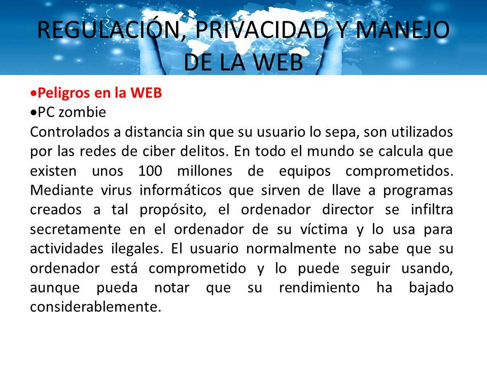 REGULACIÓN, PRIVACIDAD Y MANEJO DE LA WEB Peligros en la WEB PC zombie Controlados a distancia sin que su usuario lo sepa, son utilizados por las rede