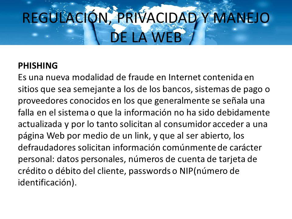 REGULACIÓN, PRIVACIDAD Y MANEJO DE LA WEB PHISHING Es una nueva modalidad de fraude en Internet contenida en sitios que sea semejante a los de los ban