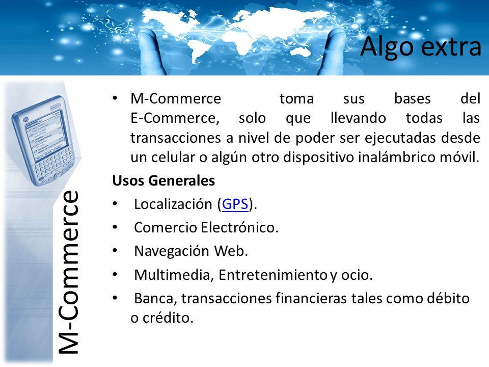 Algo extra M-Commerce M-Commerce toma sus bases del E-Commerce, solo que llevando todas las transacciones a nivel de poder ser ejecutadas desde un cel