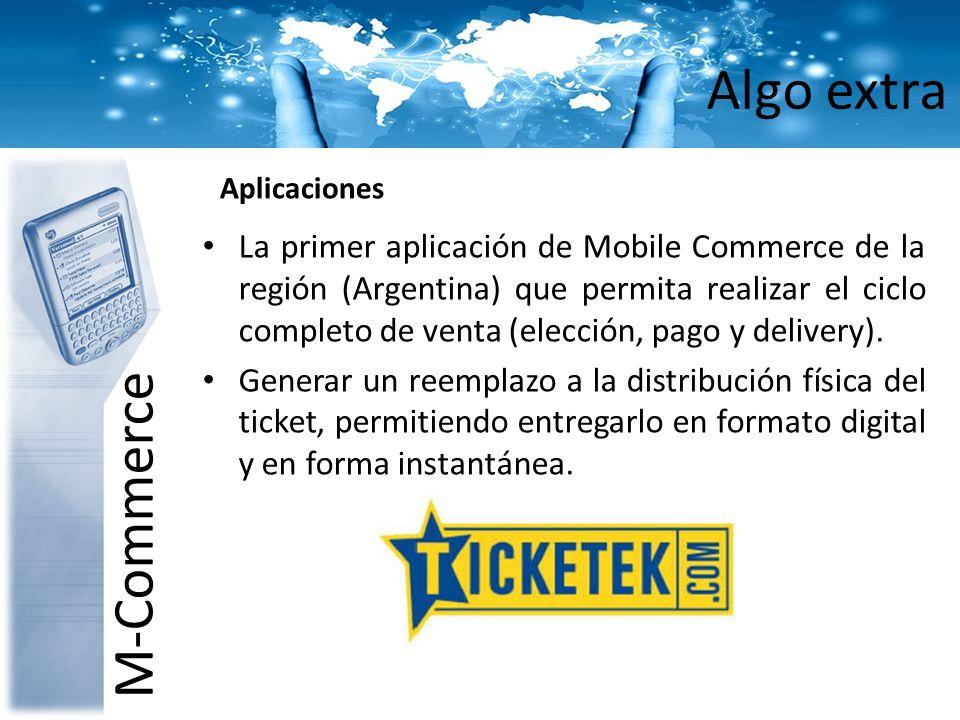 Algo extra M-Commerce Aplicaciones La primer aplicación de Mobile Commerce de la región (Argentina) que permita realizar el ciclo completo de venta (e