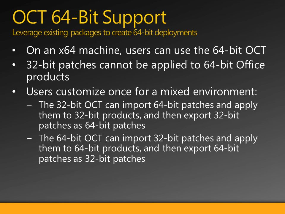 On an x64 machine, users can use the 64-bit OCT 32-bit patches cannot be applied to 64-bit Office products Users customize once for a mixed environment: The 32-bit OCT can import 64-bit patches and apply them to 32-bit products, and then export 32-bit patches as 64-bit patches The 64-bit OCT can import 32-bit patches and apply them to 64-bit products, and then export 64-bit patches as 32-bit patches
