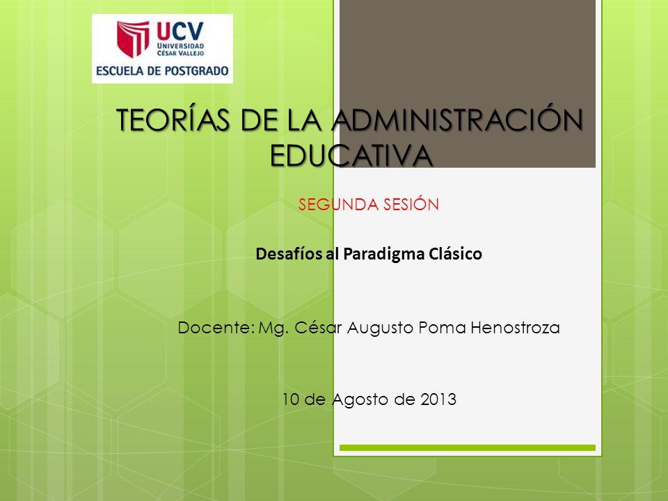 TEORÍAS DE LA ADMINISTRACIÓN EDUCATIVA SEGUNDA SESIÓN Desafíos al Paradigma Clásico Docente: Mg. César Augusto Poma Henostroza 10 de Agosto de 2013