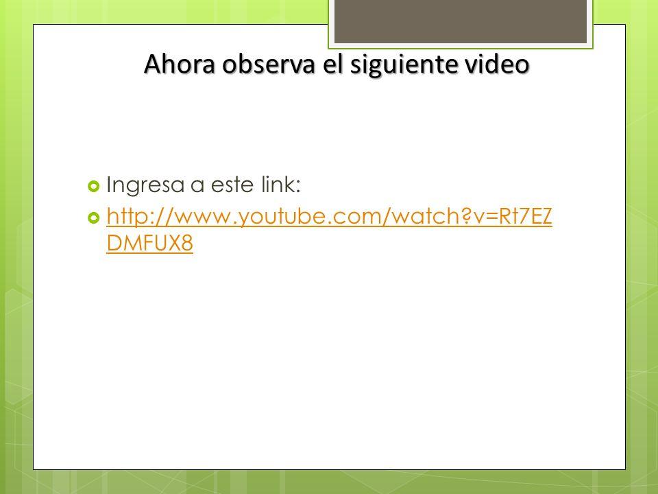 Ahora observa el siguiente video Ingresa a este link: http://www.youtube.com/watch?v=Rt7EZ DMFUX8 http://www.youtube.com/watch?v=Rt7EZ DMFUX8