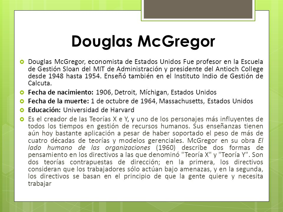 Douglas McGregor Douglas McGregor, economista de Estados Unidos Fue profesor en la Escuela de Gestión Sloan del MIT de Administración y presidente del