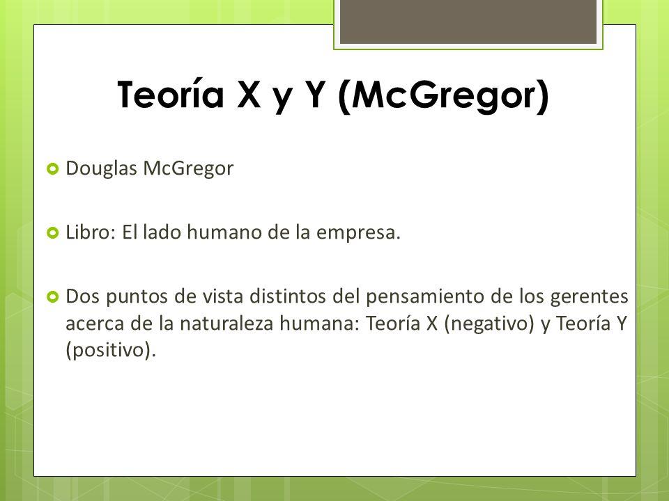 Teoría X y Y (McGregor) Douglas McGregor Libro: El lado humano de la empresa. Dos puntos de vista distintos del pensamiento de los gerentes acerca de