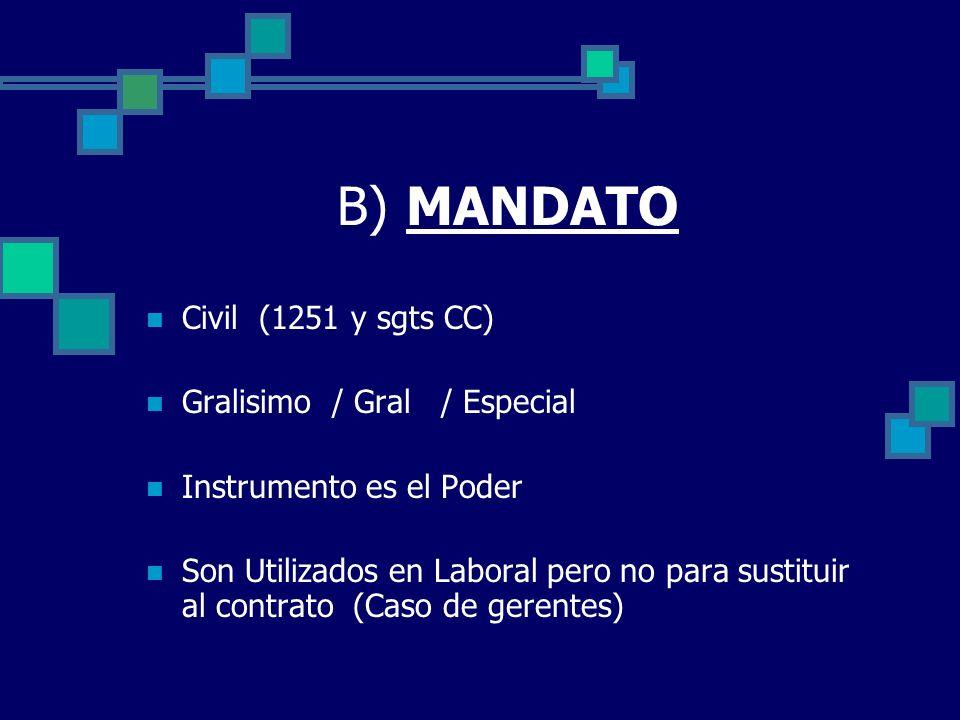 B) MANDATO Civil (1251 y sgts CC) Gralisimo / Gral / Especial Instrumento es el Poder Son Utilizados en Laboral pero no para sustituir al contrato (Ca