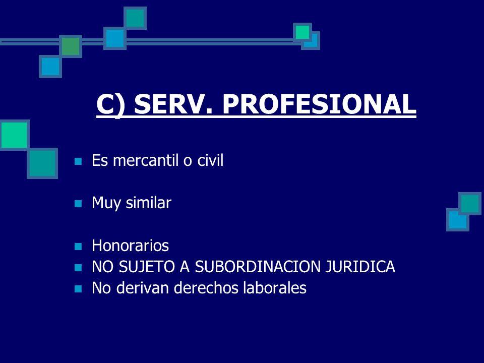 C) SERV. PROFESIONAL Es mercantil o civil Muy similar Honorarios NO SUJETO A SUBORDINACION JURIDICA No derivan derechos laborales