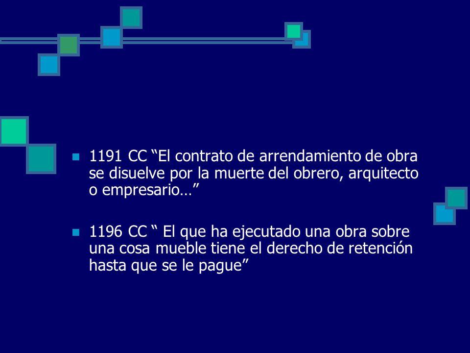 1191 CC El contrato de arrendamiento de obra se disuelve por la muerte del obrero, arquitecto o empresario… 1196 CC El que ha ejecutado una obra sobre