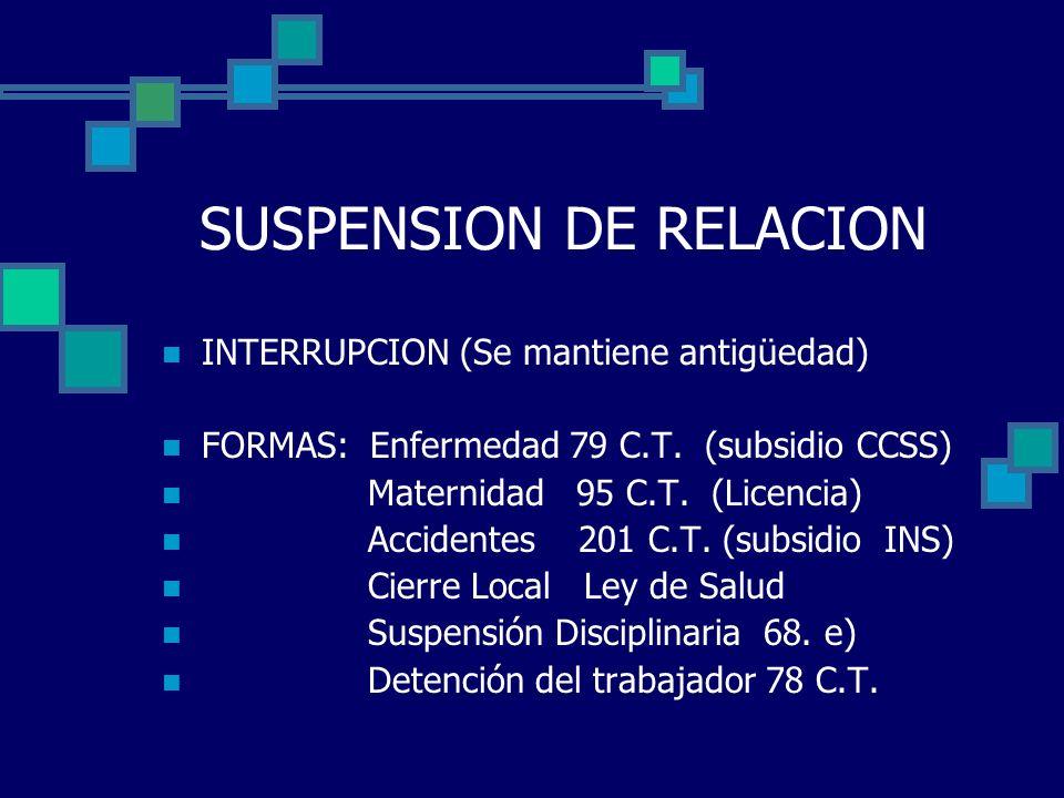 SUSPENSION DE RELACION INTERRUPCION (Se mantiene antigüedad) FORMAS: Enfermedad 79 C.T. (subsidio CCSS) Maternidad 95 C.T. (Licencia) Accidentes 201 C