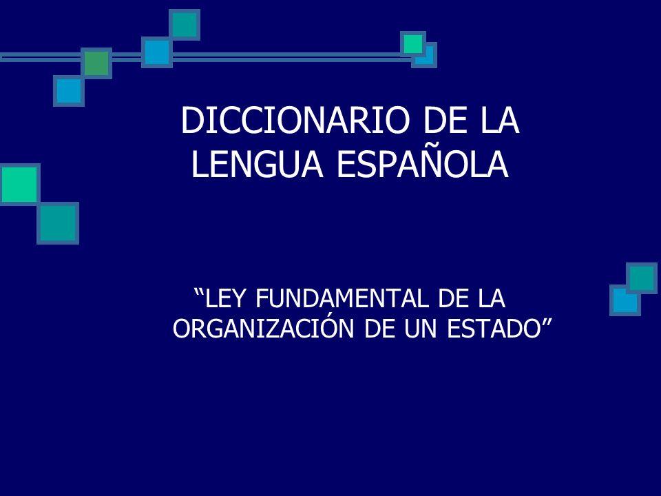 DICCIONARIO DE LA LENGUA ESPAÑOLA LEY FUNDAMENTAL DE LA ORGANIZACIÓN DE UN ESTADO