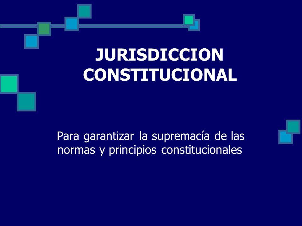 JURISDICCION CONSTITUCIONAL Para garantizar la supremacía de las normas y principios constitucionales