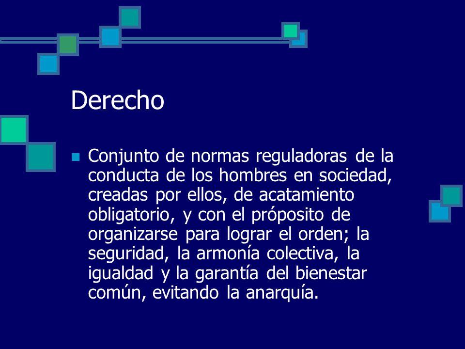 Derecho Conjunto de normas reguladoras de la conducta de los hombres en sociedad, creadas por ellos, de acatamiento obligatorio, y con el próposito de