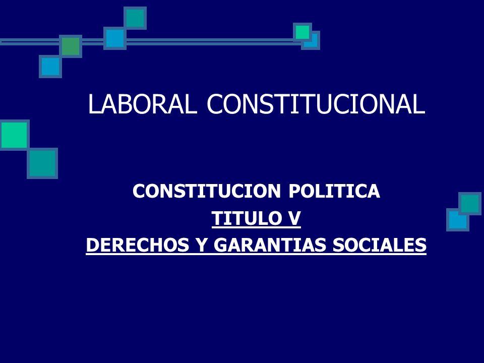 LABORAL CONSTITUCIONAL CONSTITUCION POLITICA TITULO V DERECHOS Y GARANTIAS SOCIALES