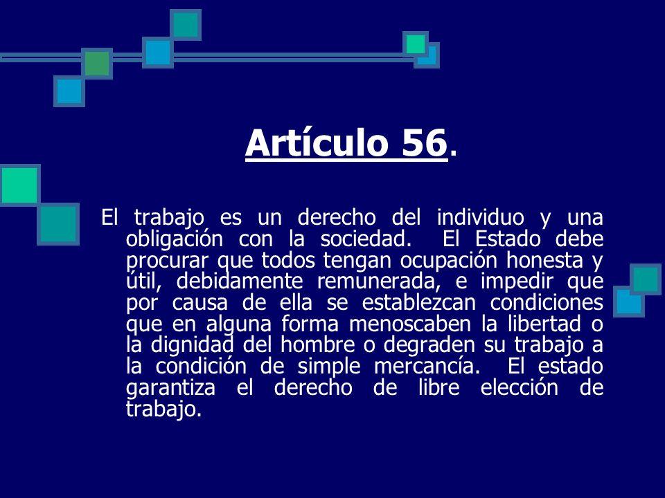 Artículo 56. El trabajo es un derecho del individuo y una obligación con la sociedad. El Estado debe procurar que todos tengan ocupación honesta y úti