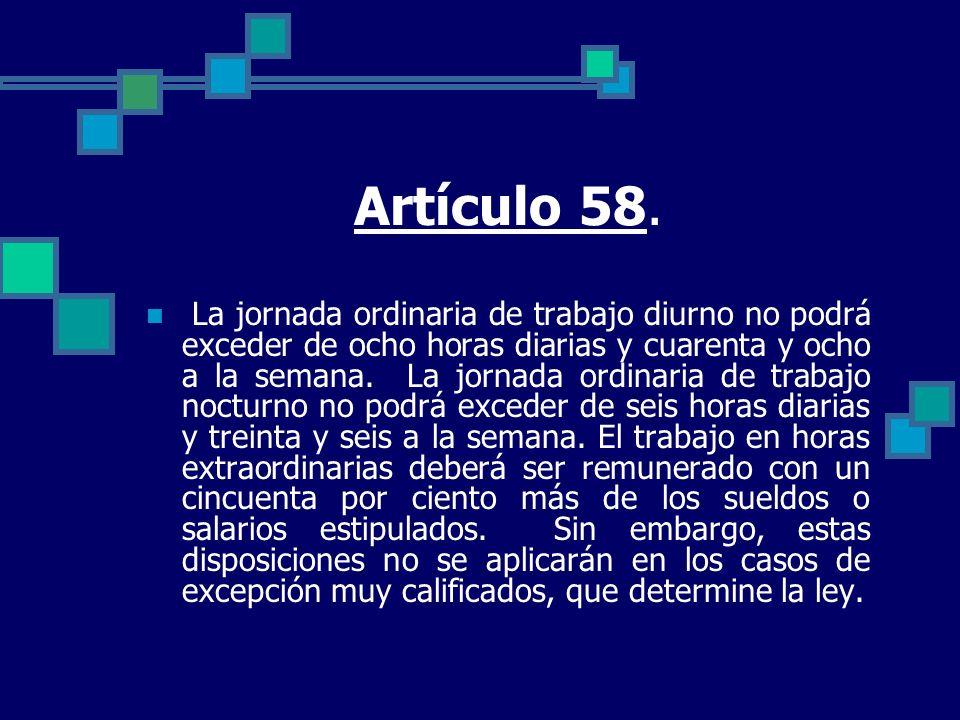 Artículo 58. La jornada ordinaria de trabajo diurno no podrá exceder de ocho horas diarias y cuarenta y ocho a la semana. La jornada ordinaria de trab