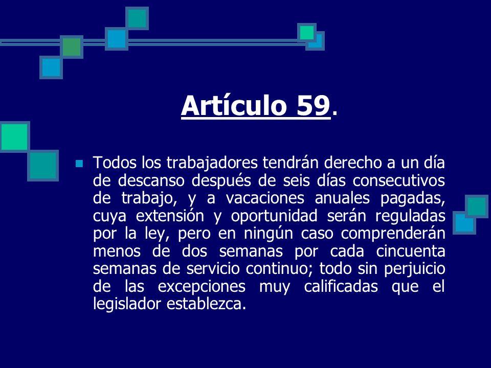 Artículo 59. Todos los trabajadores tendrán derecho a un día de descanso después de seis días consecutivos de trabajo, y a vacaciones anuales pagadas,
