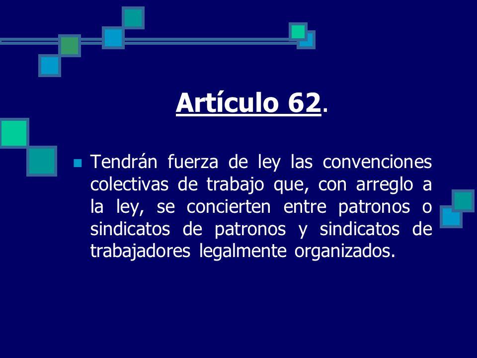 Artículo 62. Tendrán fuerza de ley las convenciones colectivas de trabajo que, con arreglo a la ley, se concierten entre patronos o sindicatos de patr