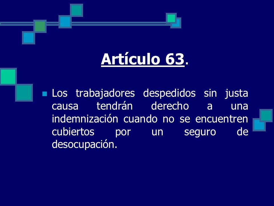 Artículo 63. Los trabajadores despedidos sin justa causa tendrán derecho a una indemnización cuando no se encuentren cubiertos por un seguro de desocu