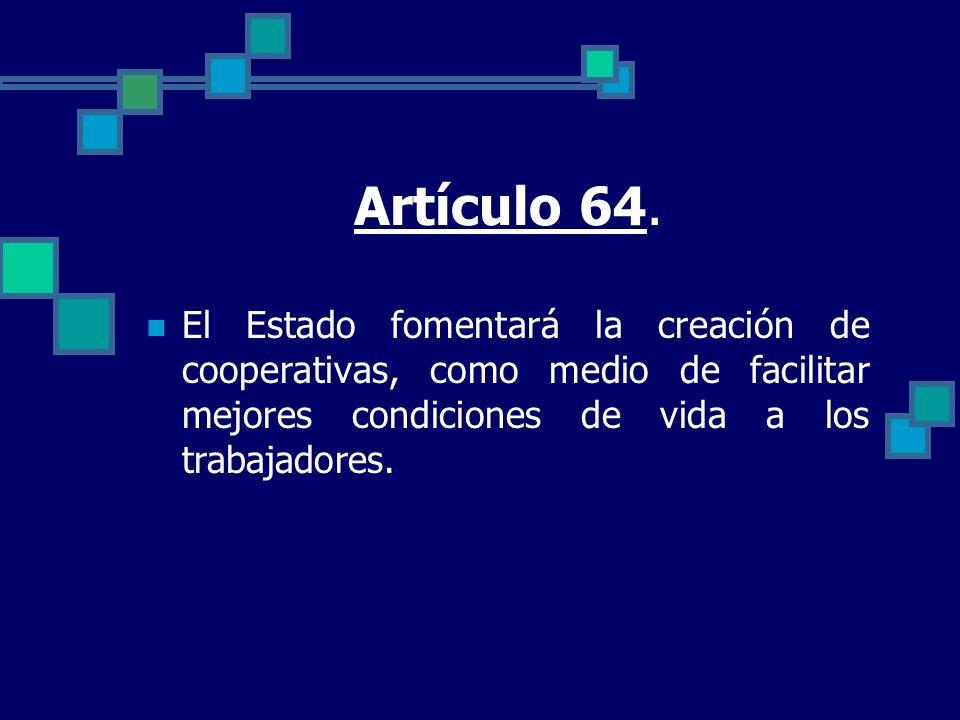Artículo 64. El Estado fomentará la creación de cooperativas, como medio de facilitar mejores condiciones de vida a los trabajadores.