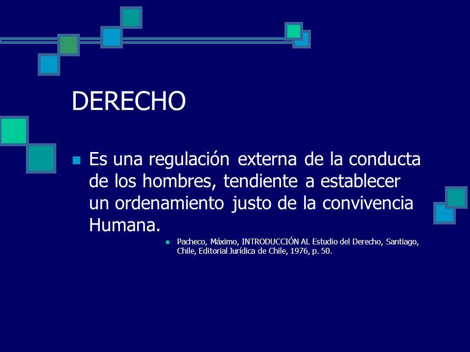 DERECHO Es una regulación externa de la conducta de los hombres, tendiente a establecer un ordenamiento justo de la convivencia Humana. Pacheco, Máxim