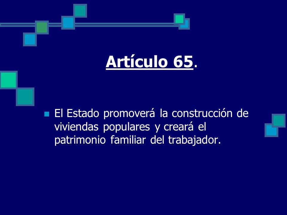 Artículo 65. El Estado promoverá la construcción de viviendas populares y creará el patrimonio familiar del trabajador.