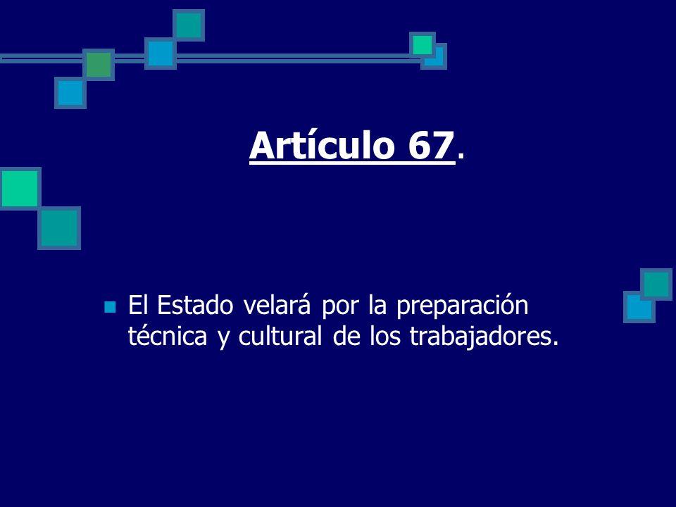 Artículo 67. El Estado velará por la preparación técnica y cultural de los trabajadores.