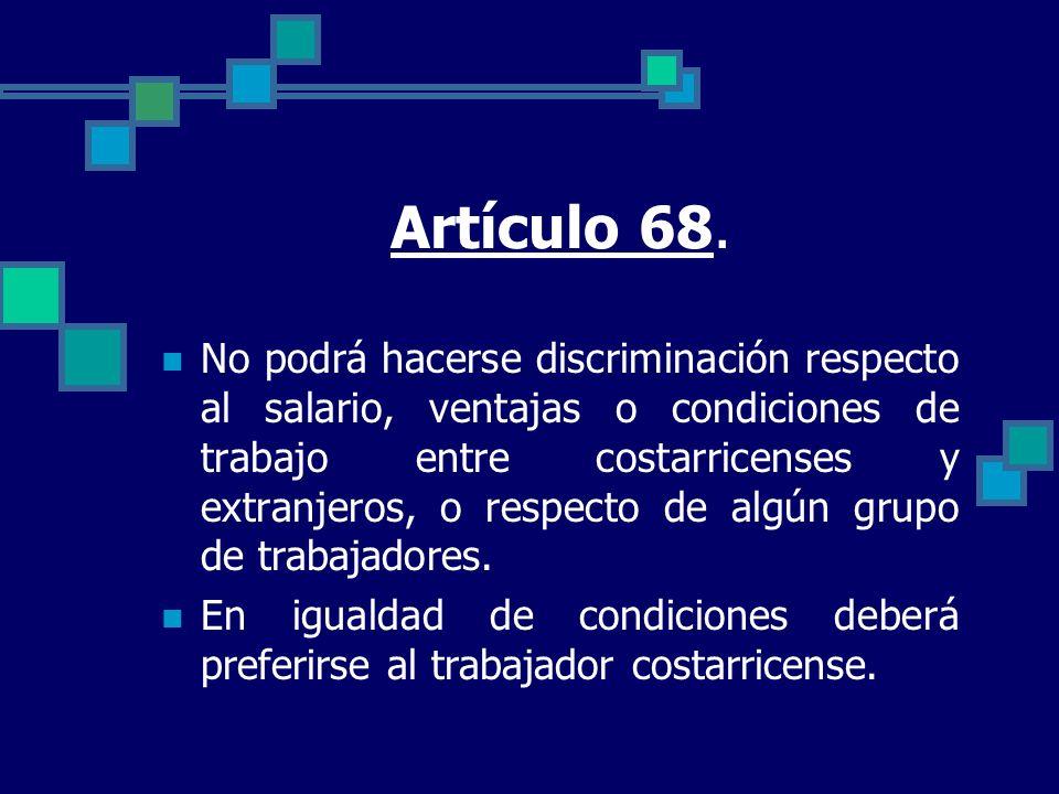 Artículo 68. No podrá hacerse discriminación respecto al salario, ventajas o condiciones de trabajo entre costarricenses y extranjeros, o respecto de